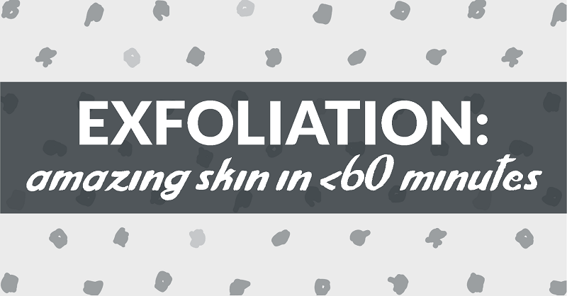 exfoliation: amazing skin in under 60 minutes