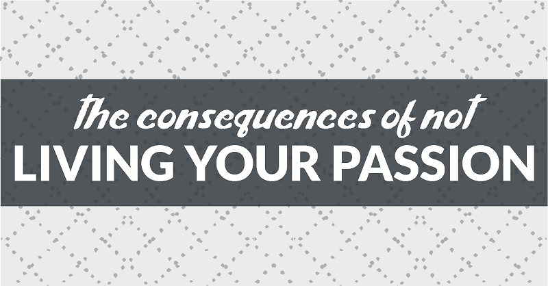 the consequences of not living your passion