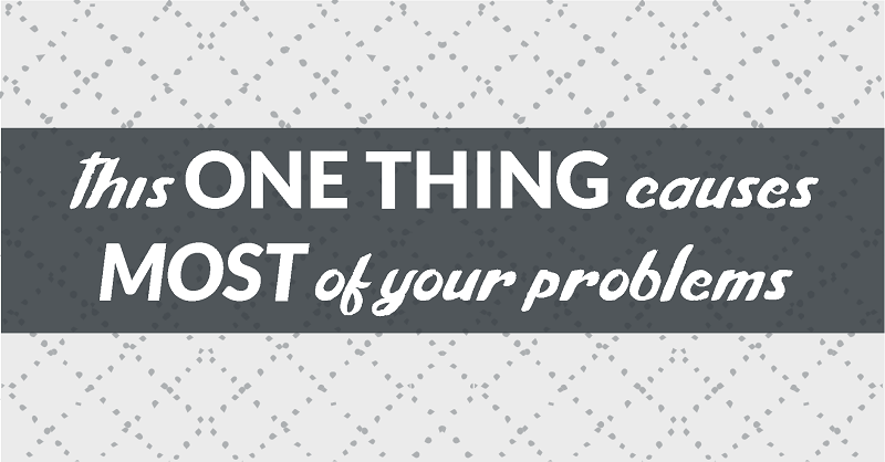this one thing causes most of your problems